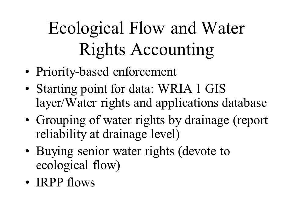 Ecological Flow and Water Rights Accounting Priority-based enforcement Starting point for data: WRIA 1 GIS layer/Water rights and applications database Grouping of water rights by drainage (report reliability at drainage level) Buying senior water rights (devote to ecological flow) IRPP flows
