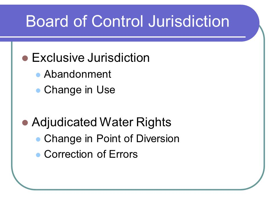 Board of Control Jurisdiction Exclusive Jurisdiction Abandonment Change in Use Adjudicated Water Rights Change in Point of Diversion Correction of Errors