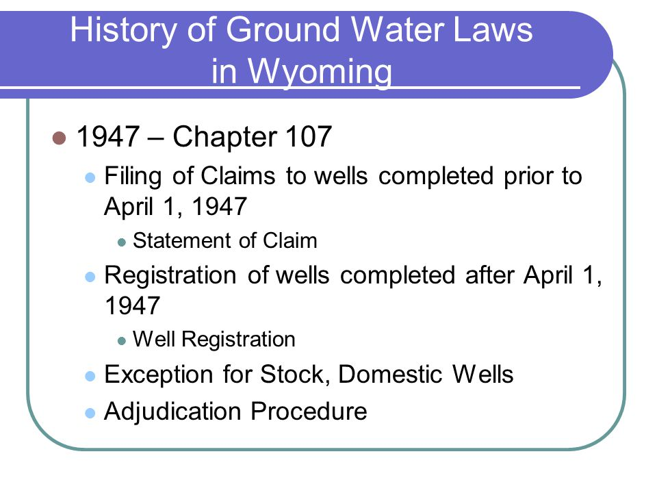 History of Ground Water Laws in Wyoming 1947 – Chapter 107 Filing of Claims to wells completed prior to April 1, 1947 Statement of Claim Registration of wells completed after April 1, 1947 Well Registration Exception for Stock, Domestic Wells Adjudication Procedure