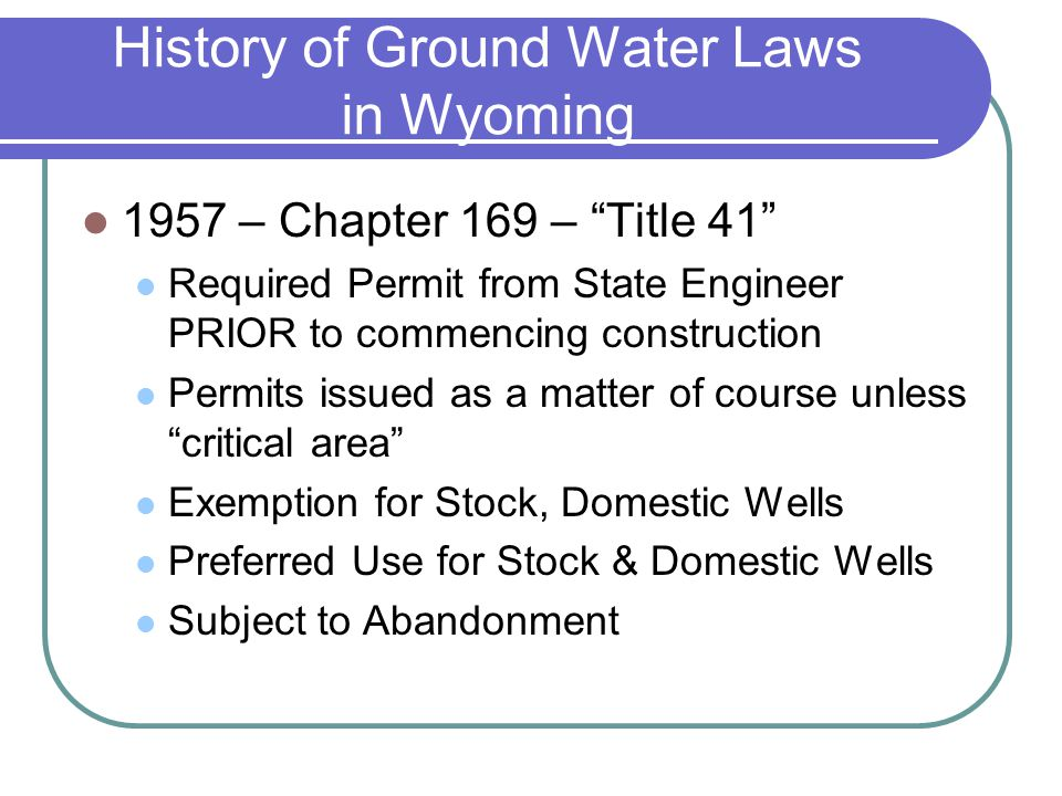 History of Ground Water Laws in Wyoming 1957 – Chapter 169 – Title 41 Required Permit from State Engineer PRIOR to commencing construction Permits issued as a matter of course unless critical area Exemption for Stock, Domestic Wells Preferred Use for Stock & Domestic Wells Subject to Abandonment