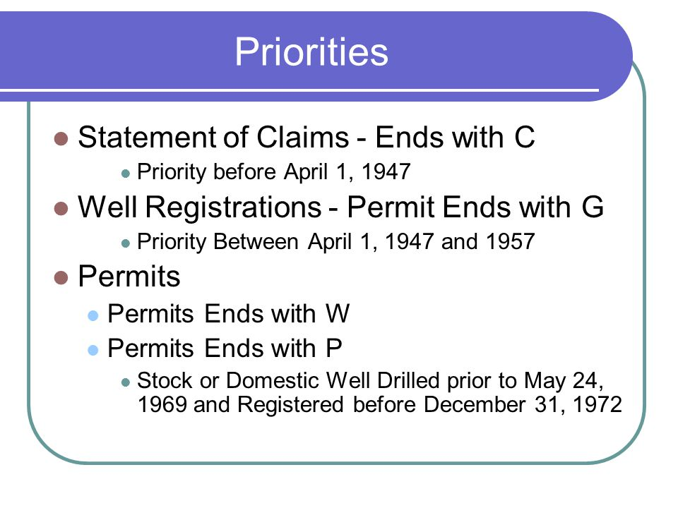 Priorities Statement of Claims - Ends with C Priority before April 1, 1947 Well Registrations - Permit Ends with G Priority Between April 1, 1947 and 1957 Permits Permits Ends with W Permits Ends with P Stock or Domestic Well Drilled prior to May 24, 1969 and Registered before December 31, 1972