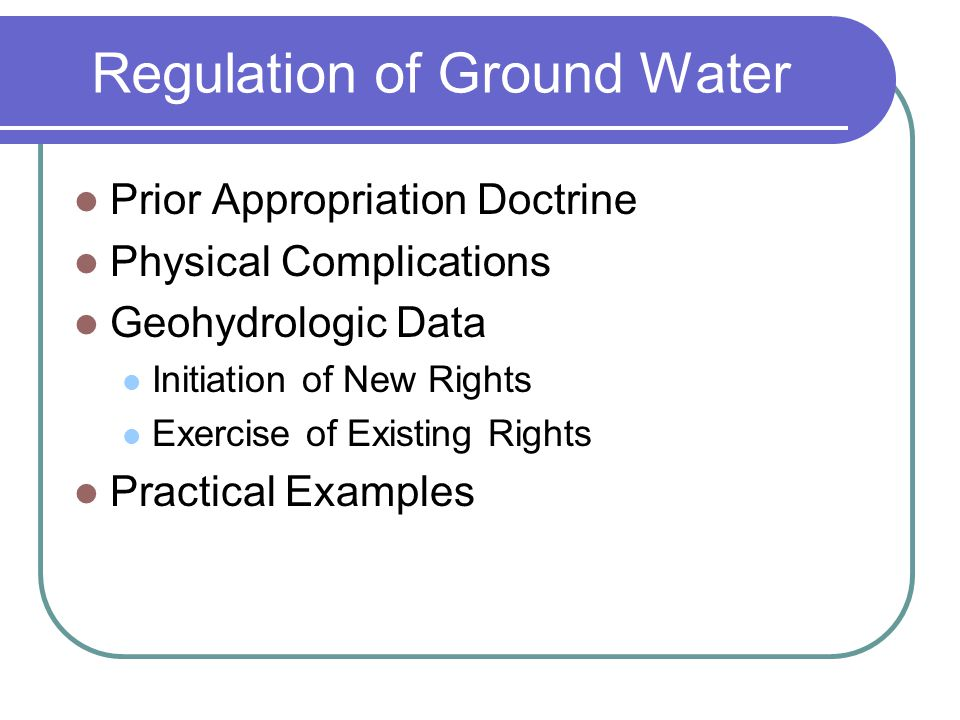 Regulation of Ground Water Prior Appropriation Doctrine Physical Complications Geohydrologic Data Initiation of New Rights Exercise of Existing Rights Practical Examples