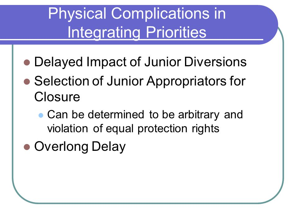 Physical Complications in Integrating Priorities Delayed Impact of Junior Diversions Selection of Junior Appropriators for Closure Can be determined to be arbitrary and violation of equal protection rights Overlong Delay