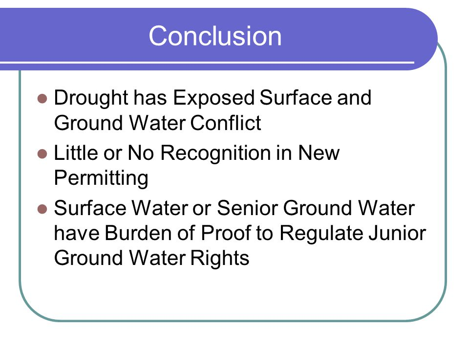 Conclusion Drought has Exposed Surface and Ground Water Conflict Little or No Recognition in New Permitting Surface Water or Senior Ground Water have Burden of Proof to Regulate Junior Ground Water Rights