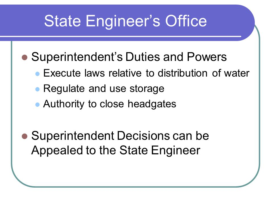 State Engineers Office Superintendents Duties and Powers Execute laws relative to distribution of water Regulate and use storage Authority to close headgates Superintendent Decisions can be Appealed to the State Engineer