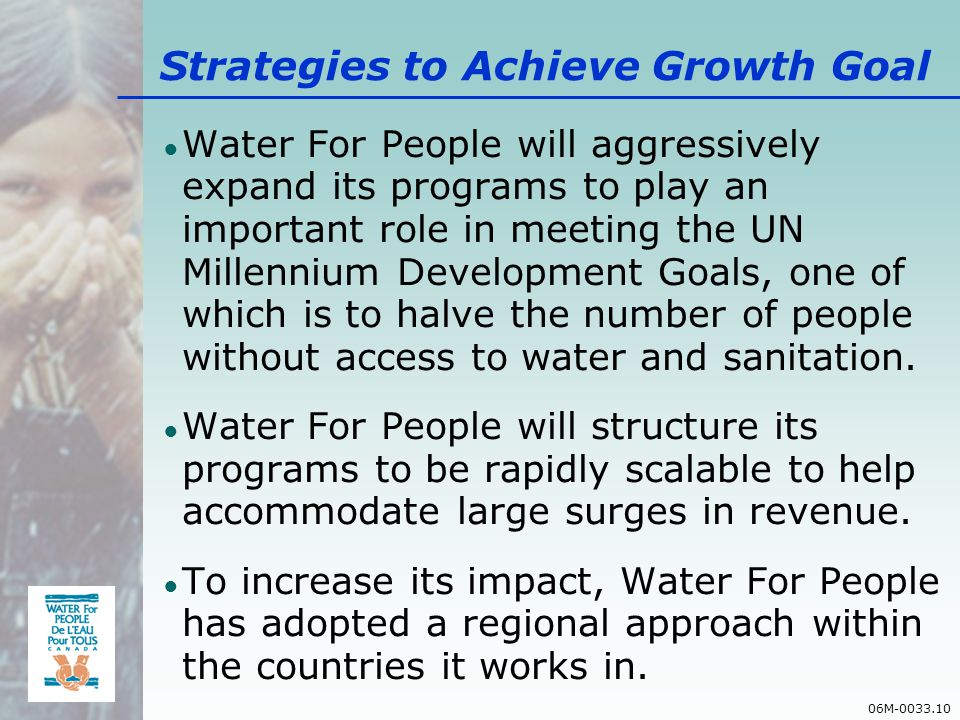 06M-0033.10 Strategies to Achieve Growth Goal Water For People will aggressively expand its programs to play an important role in meeting the UN Millennium Development Goals, one of which is to halve the number of people without access to water and sanitation.