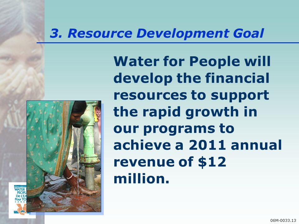 06M-0033.13 Water for People will develop the financial resources to support the rapid growth in our programs to achieve a 2011 annual revenue of $12 million.