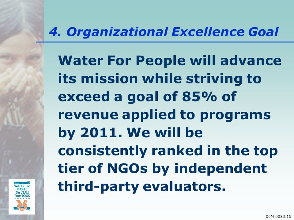 06M-0033.16 Water For People will advance its mission while striving to exceed a goal of 85% of revenue applied to programs by 2011.