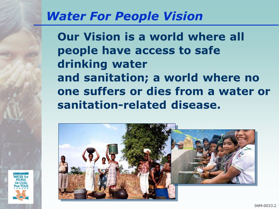 06M-0033.2 Water For People Vision Our Vision is a world where all people have access to safe drinking water and sanitation; a world where no one suffers or dies from a water or sanitation-related disease.