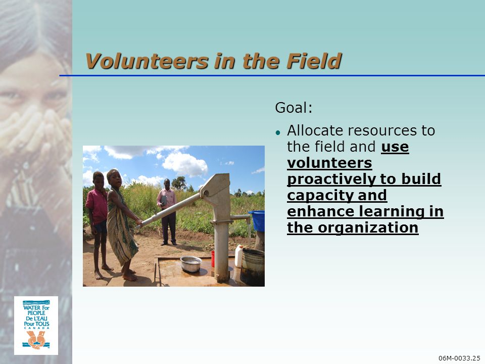 06M-0033.25 Goal: Allocate resources to the field and use volunteers proactively to build capacity and enhance learning in the organization Volunteers in the Field