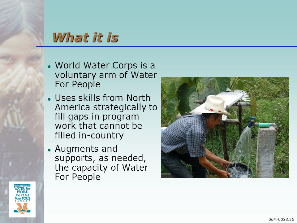 06M-0033.26 World Water Corps is a voluntary arm of Water For People Uses skills from North America strategically to fill gaps in program work that cannot be filled in-country Augments and supports, as needed, the capacity of Water For People What it is