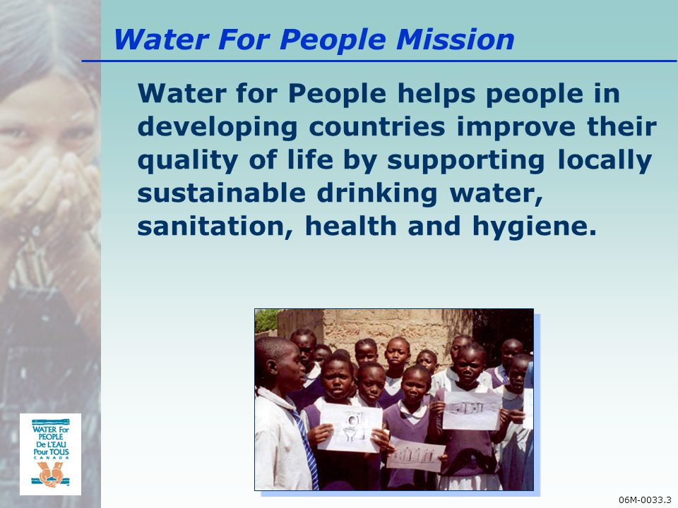 06M-0033.3 Water For People Mission Water for People helps people in developing countries improve their quality of life by supporting locally sustainable drinking water, sanitation, health and hygiene.