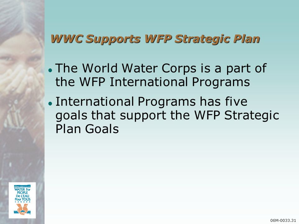 06M-0033.31 WWC Supports WFP Strategic Plan The World Water Corps is a part of the WFP International Programs International Programs has five goals that support the WFP Strategic Plan Goals