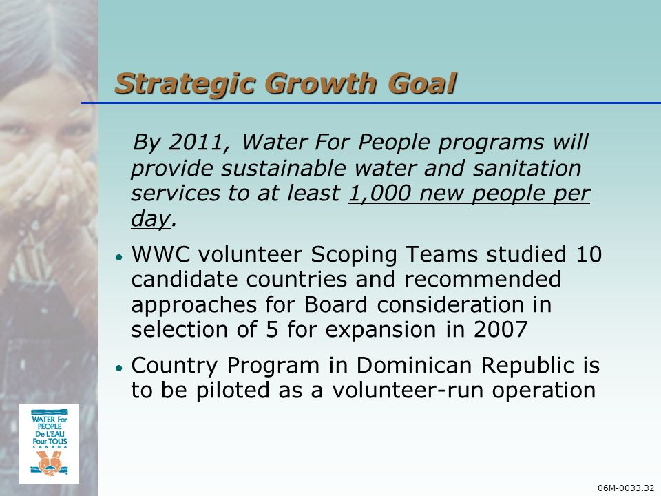 06M-0033.32 Strategic Growth Goal By 2011, Water For People programs will provide sustainable water and sanitation services to at least 1,000 new people per day.