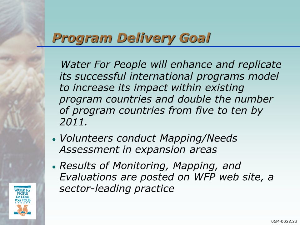 06M-0033.33 Program Delivery Goal Water For People will enhance and replicate its successful international programs model to increase its impact within existing program countries and double the number of program countries from five to ten by 2011.