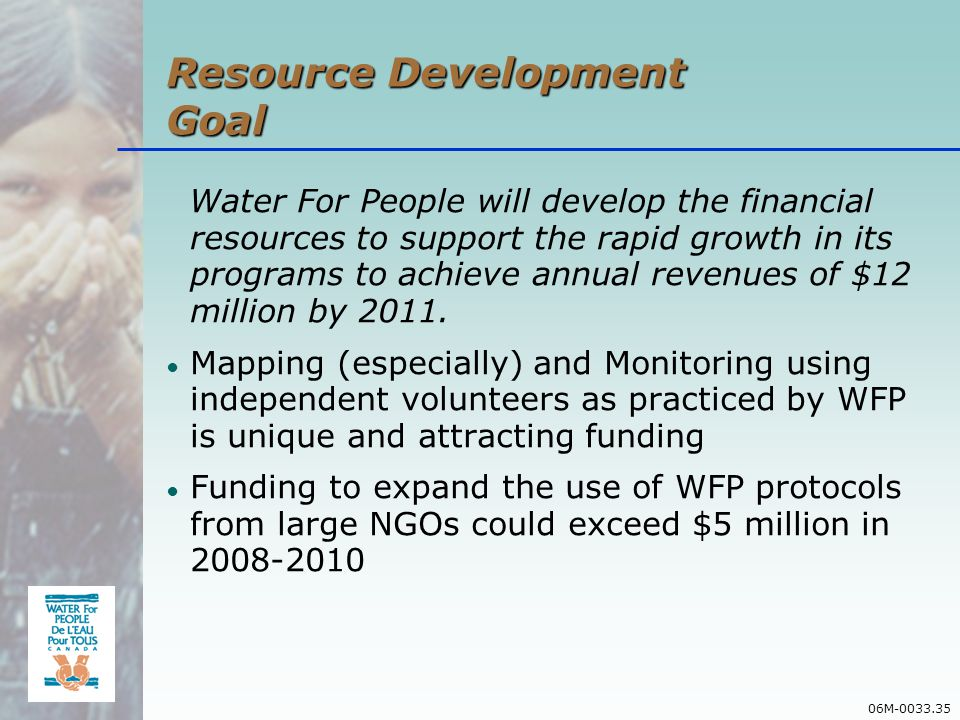 06M-0033.35 Resource Development Goal Water For People will develop the financial resources to support the rapid growth in its programs to achieve annual revenues of $12 million by 2011.