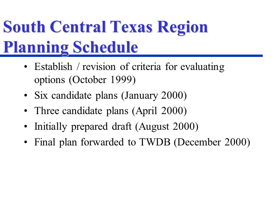 South Central Texas Region Planning Schedule Establish / revision of criteria for evaluating options (October 1999) Six candidate plans (January 2000) Three candidate plans (April 2000) Initially prepared draft (August 2000) Final plan forwarded to TWDB (December 2000)