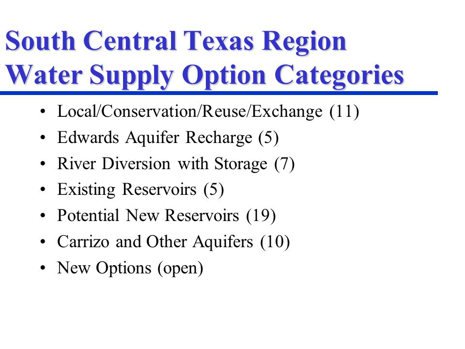 South Central Texas Region Water Supply Option Categories Local/Conservation/Reuse/Exchange (11) Edwards Aquifer Recharge (5) River Diversion with Storage (7) Existing Reservoirs (5) Potential New Reservoirs (19) Carrizo and Other Aquifers (10) New Options (open)