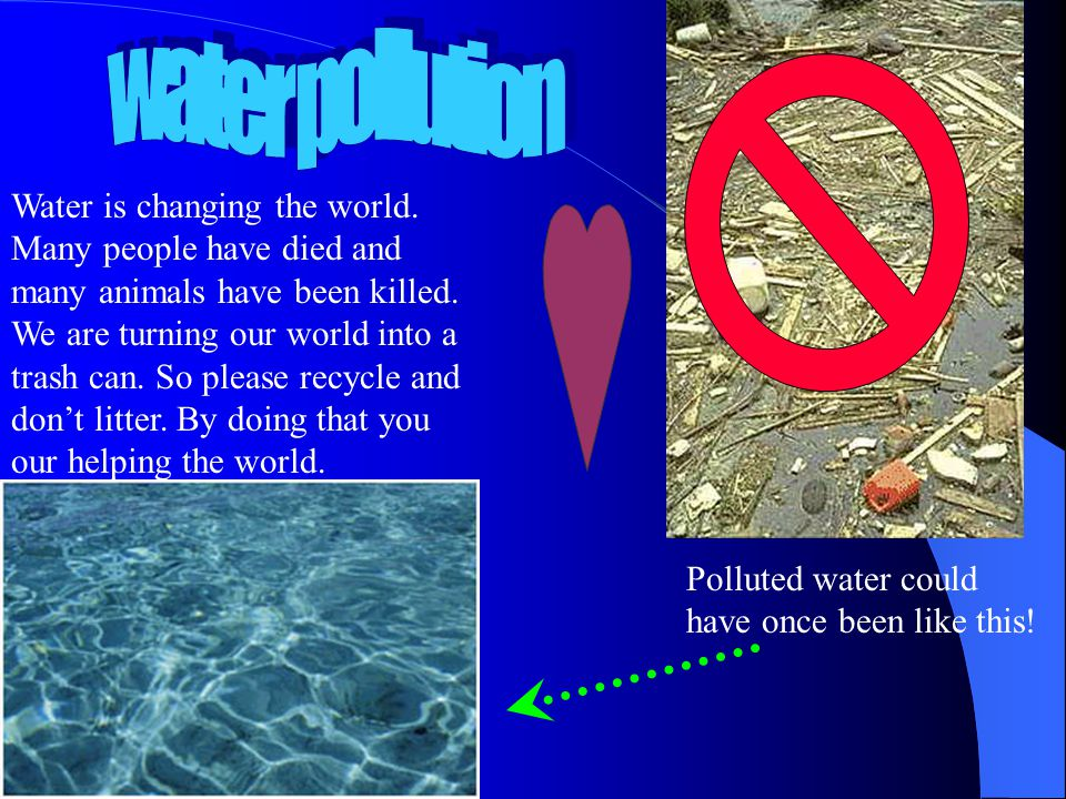 Water is changing the world. Many people have died and many animals have been killed. We are turning our world into a trash can. So please recycle and