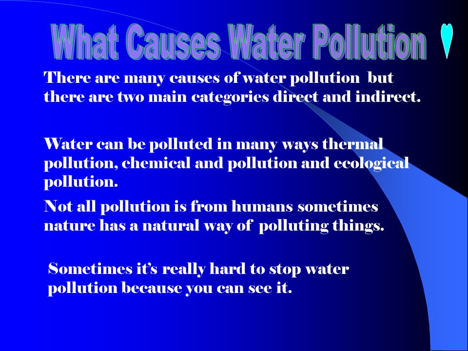 There are many causes of water pollution but there are two main categories direct and indirect. Water can be polluted in many ways thermal pollution,