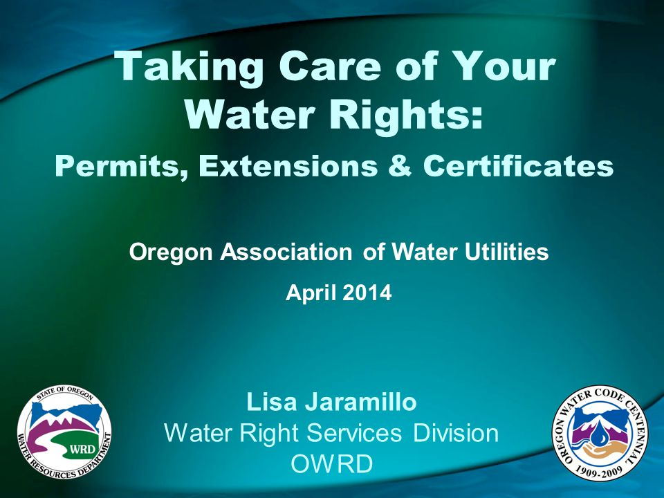 Taking Care of Your Water Rights: Permits, Extensions & Certificates Oregon Association of Water Utilities April 2014 Lisa Jaramillo Water Right Services Division OWRD