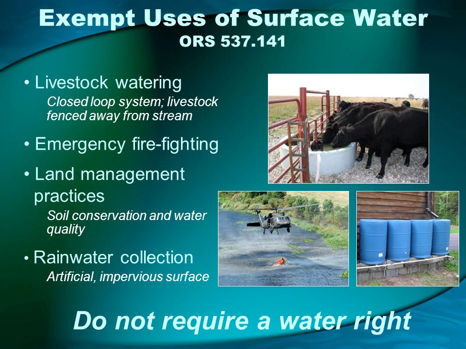 Exempt Uses of Surface Water ORS 537.141 Livestock watering Closed loop system; livestock fenced away from stream Emergency fire-fighting Land management practices Soil conservation and water quality Rainwater collection Artificial, impervious surface Do not require a water right