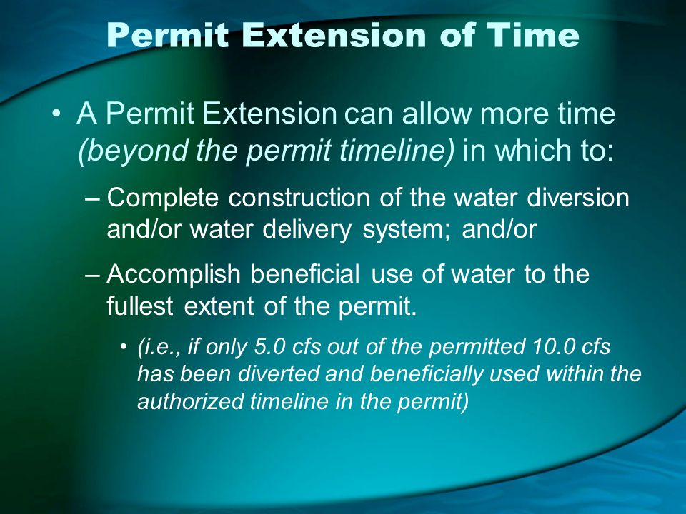 Permit Extension of Time A Permit Extension can allow more time (beyond the permit timeline) in which to: –Complete construction of the water diversion and/or water delivery system; and/or –Accomplish beneficial use of water to the fullest extent of the permit.