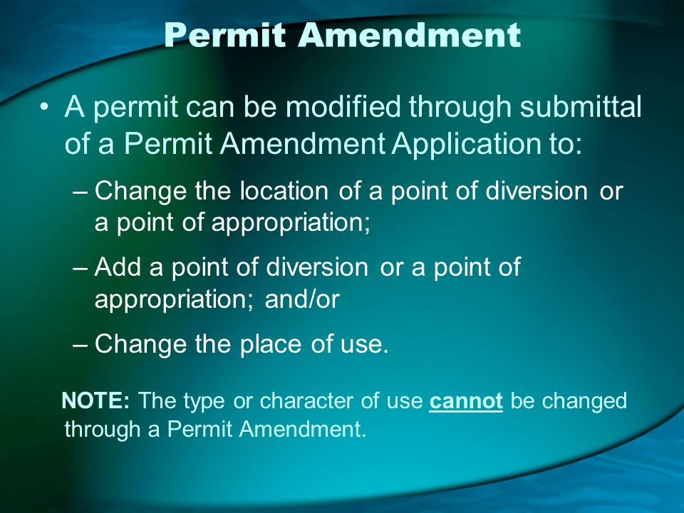 Permit Amendment A permit can be modified through submittal of a Permit Amendment Application to: –Change the location of a point of diversion or a point of appropriation; –Add a point of diversion or a point of appropriation; and/or –Change the place of use.