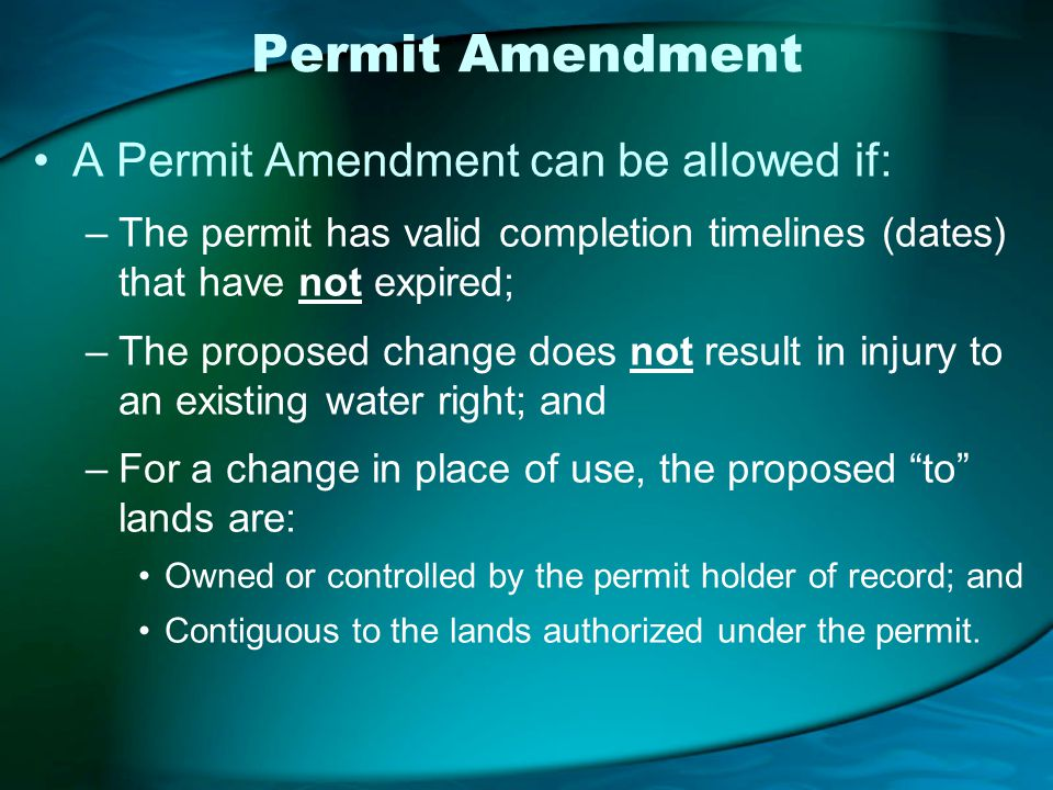 Permit Amendment A Permit Amendment can be allowed if: –The permit has valid completion timelines (dates) that have not expired; –The proposed change does not result in injury to an existing water right; and –For a change in place of use, the proposed to lands are: Owned or controlled by the permit holder of record; and Contiguous to the lands authorized under the permit.