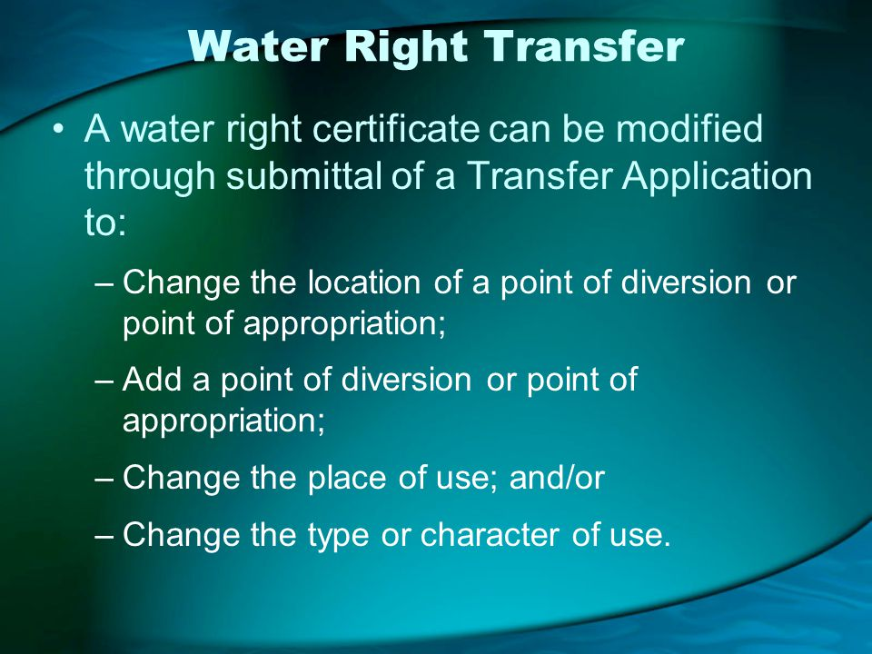Water Right Transfer A water right certificate can be modified through submittal of a Transfer Application to: –Change the location of a point of diversion or point of appropriation; –Add a point of diversion or point of appropriation; –Change the place of use; and/or –Change the type or character of use.