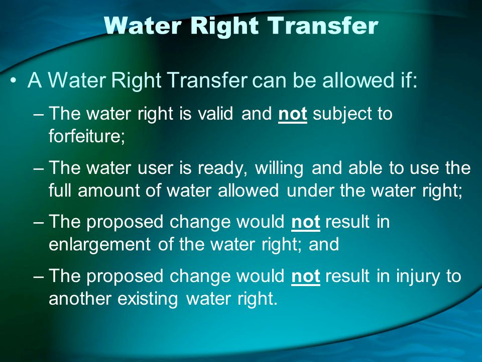 Water Right Transfer A Water Right Transfer can be allowed if: –The water right is valid and not subject to forfeiture; –The water user is ready, willing and able to use the full amount of water allowed under the water right; –The proposed change would not result in enlargement of the water right; and –The proposed change would not result in injury to another existing water right.