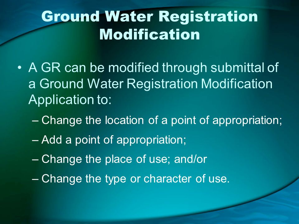 Ground Water Registration Modification A GR can be modified through submittal of a Ground Water Registration Modification Application to: –Change the location of a point of appropriation; –Add a point of appropriation; –Change the place of use; and/or –Change the type or character of use.
