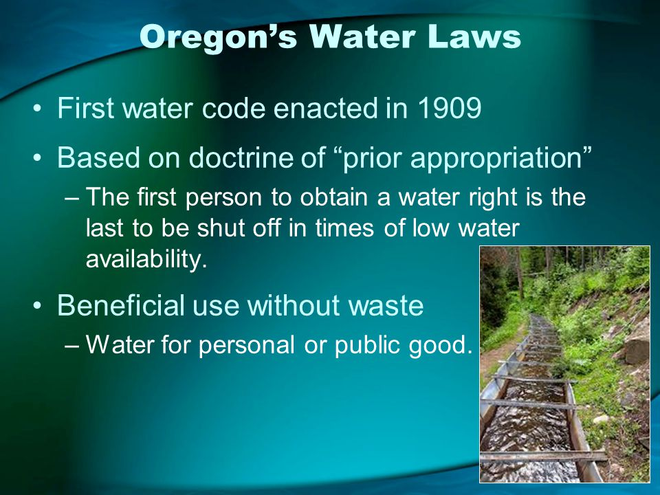 Oregons Water Laws First water code enacted in 1909 Based on doctrine of prior appropriation –The first person to obtain a water right is the last to be shut off in times of low water availability.
