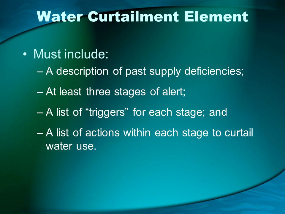 Water Curtailment Element Must include: –A description of past supply deficiencies; –At least three stages of alert; –A list of triggers for each stage; and –A list of actions within each stage to curtail water use.