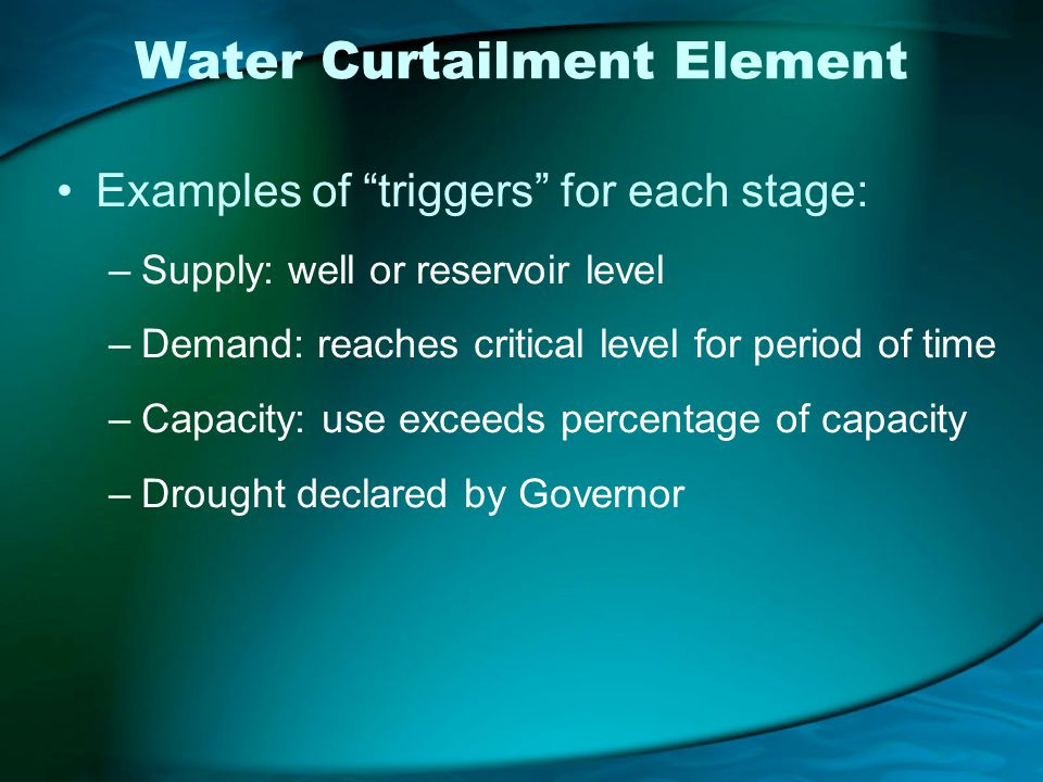 Water Curtailment Element Examples of triggers for each stage: –Supply: well or reservoir level –Demand: reaches critical level for period of time –Capacity: use exceeds percentage of capacity –Drought declared by Governor
