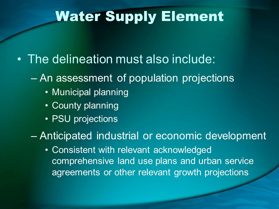 Water Supply Element The delineation must also include: –An assessment of population projections Municipal planning County planning PSU projections –Anticipated industrial or economic development Consistent with relevant acknowledged comprehensive land use plans and urban service agreements or other relevant growth projections