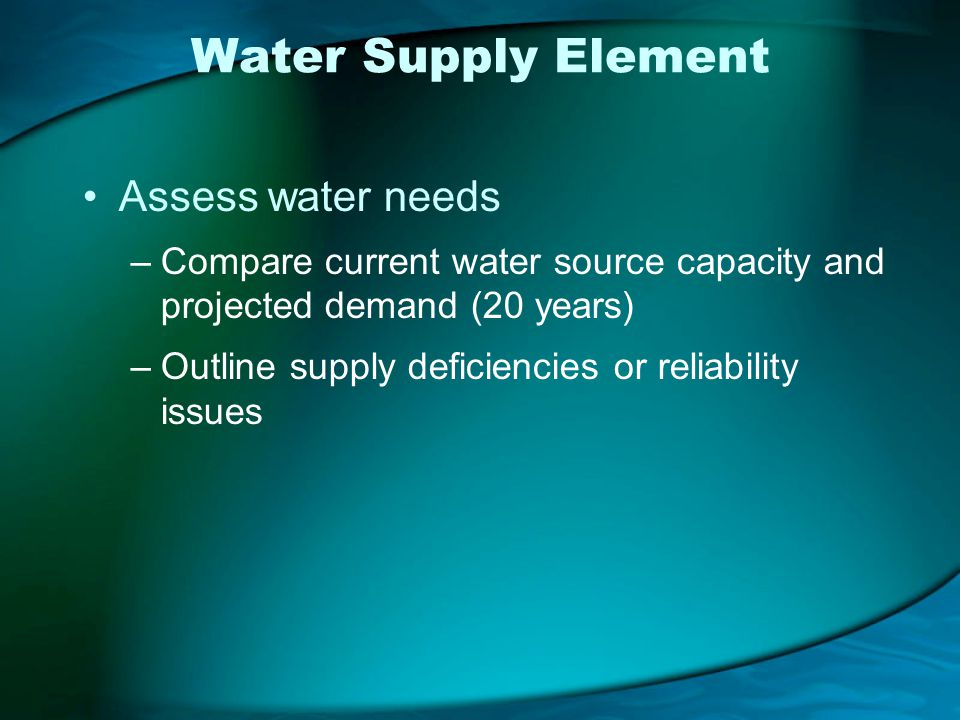 Water Supply Element Assess water needs –Compare current water source capacity and projected demand (20 years) –Outline supply deficiencies or reliability issues