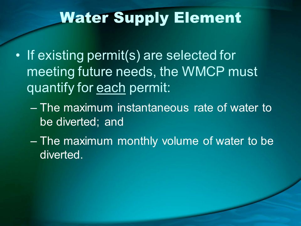 Water Supply Element If existing permit(s) are selected for meeting future needs, the WMCP must quantify for each permit: –The maximum instantaneous rate of water to be diverted; and –The maximum monthly volume of water to be diverted.