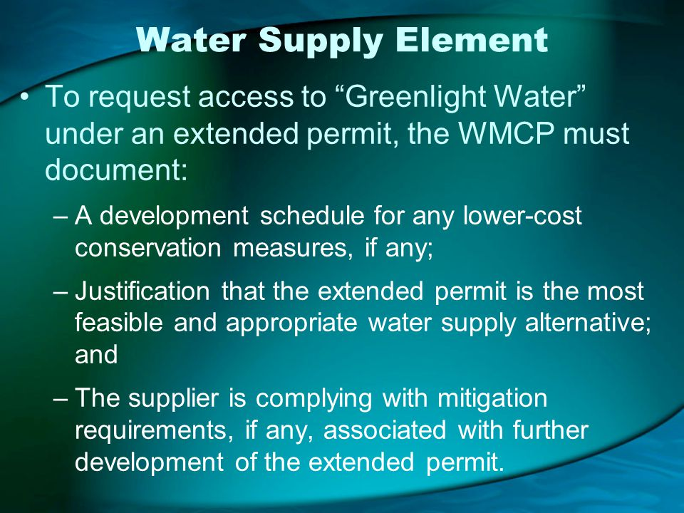 Water Supply Element To request access to Greenlight Water under an extended permit, the WMCP must document: –A development schedule for any lower-cost conservation measures, if any; –Justification that the extended permit is the most feasible and appropriate water supply alternative; and –The supplier is complying with mitigation requirements, if any, associated with further development of the extended permit.