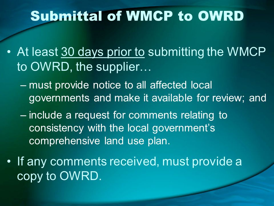Submittal of WMCP to OWRD At least 30 days prior to submitting the WMCP to OWRD, the supplier… –must provide notice to all affected local governments and make it available for review; and –include a request for comments relating to consistency with the local governments comprehensive land use plan.