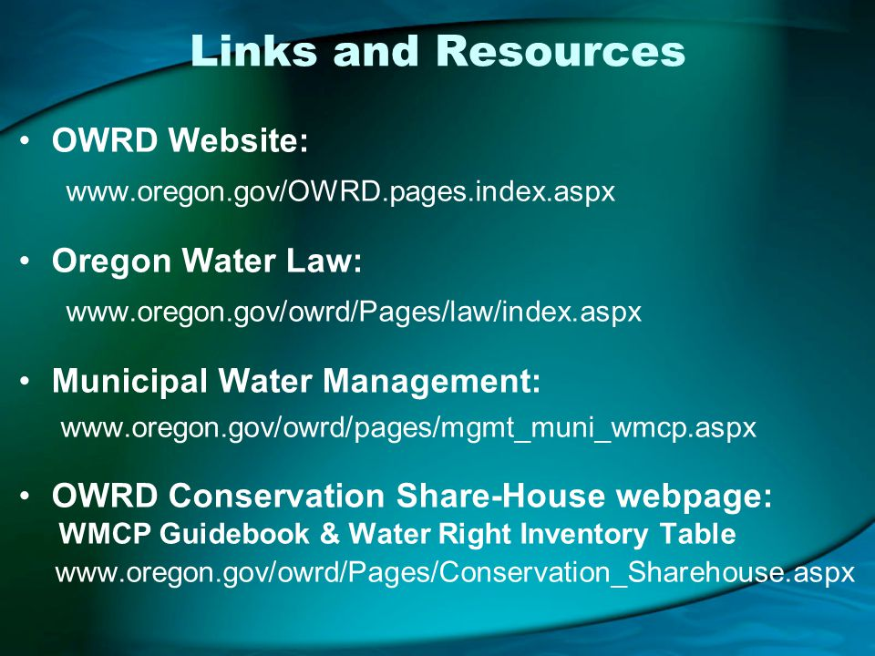 Links and Resources OWRD Website: www.oregon.gov/OWRD.pages.index.aspx Oregon Water Law: www.oregon.gov/owrd/Pages/law/index.aspx Municipal Water Management: www.oregon.gov/owrd/pages/mgmt_muni_wmcp.aspx OWRD Conservation Share-House webpage: WMCP Guidebook & Water Right Inventory Table www.oregon.gov/owrd/Pages/Conservation_Sharehouse.aspx