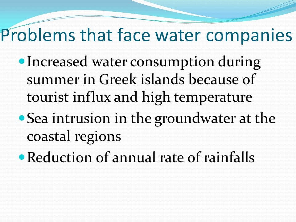 Problems that face water companies Increased water consumption during summer in Greek islands because of tourist influx and high temperature Sea intru
