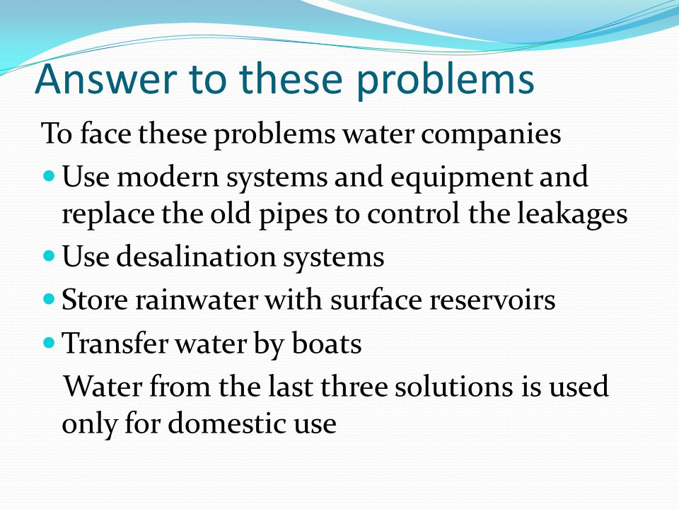 Answer to these problems To face these problems water companies Use modern systems and equipment and replace the old pipes to control the leakages Use