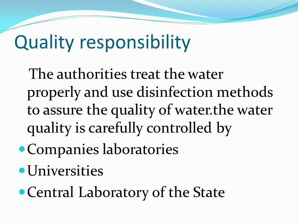Quality responsibility The authorities treat the water properly and use disinfection methods to assure the quality of water.the water quality is caref
