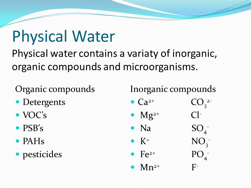 Physical Water Physical water contains a variaty of inorganic, organic compounds and microorganisms. Organic compounds Detergents VOCs PSBs PAHs pesti