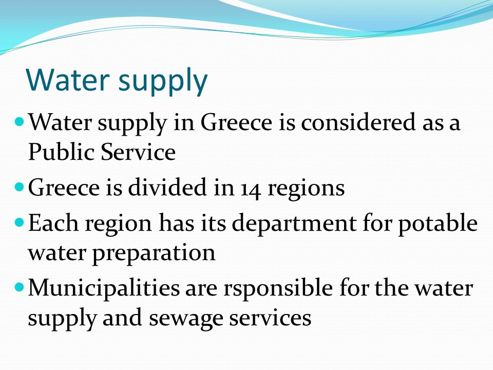 Water supply Water supply in Greece is considered as a Public Service Greece is divided in 14 regions Each region has its department for potable water