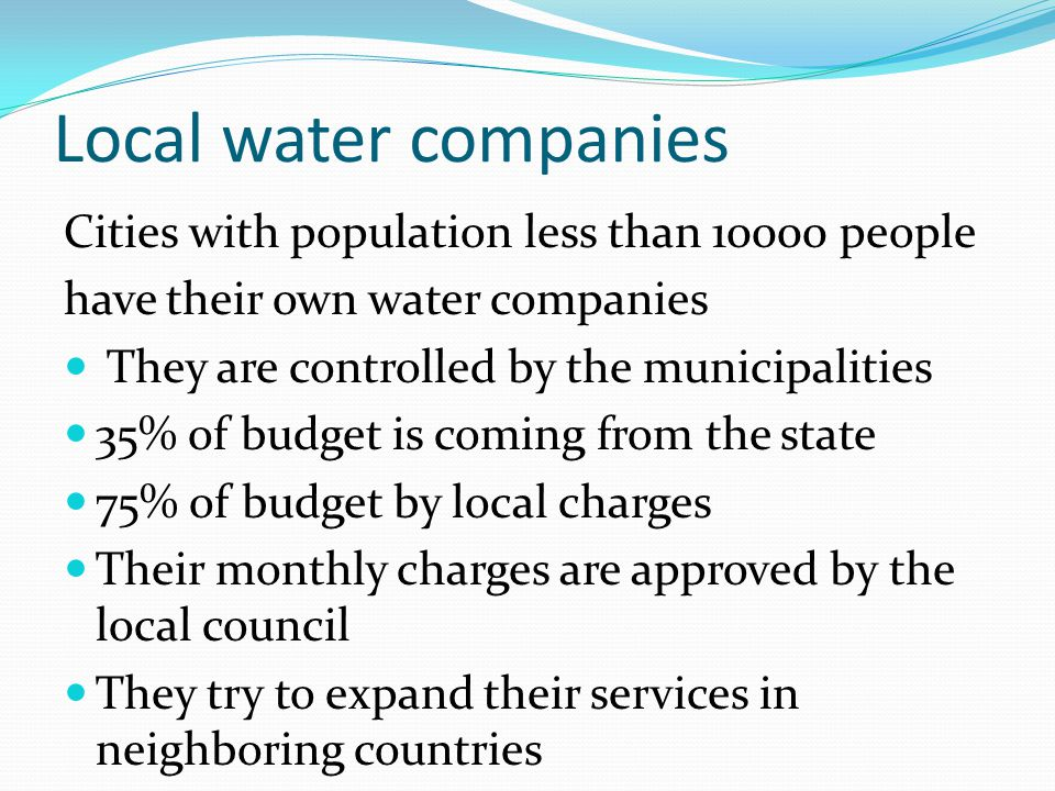 Local water companies Cities with population less than 10000 people have their own water companies They are controlled by the municipalities 35% of bu