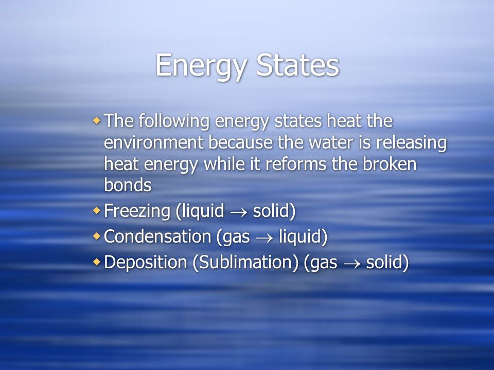 Energy States The following energy states heat the environment because the water is releasing heat energy while it reforms the broken bonds Freezing (liquid solid) Condensation (gas liquid) Deposition (Sublimation) (gas solid) The following energy states heat the environment because the water is releasing heat energy while it reforms the broken bonds Freezing (liquid solid) Condensation (gas liquid) Deposition (Sublimation) (gas solid)