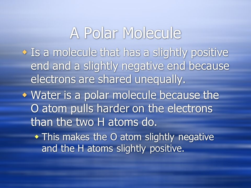 A Polar Molecule Is a molecule that has a slightly positive end and a slightly negative end because electrons are shared unequally.