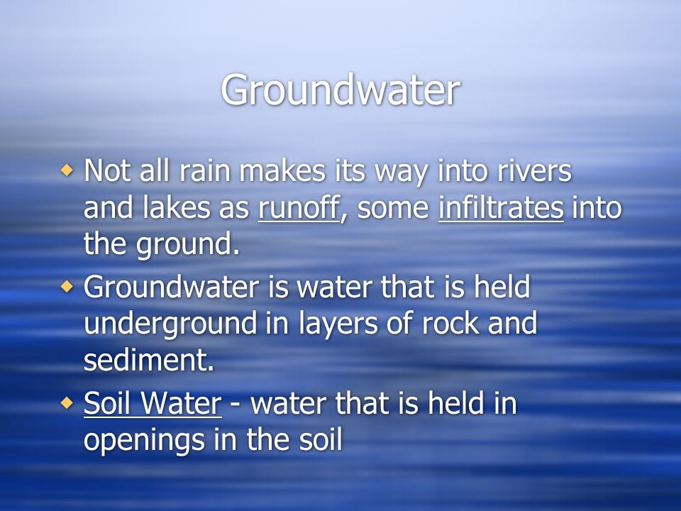 Groundwater Not all rain makes its way into rivers and lakes as runoff, some infiltrates into the ground.